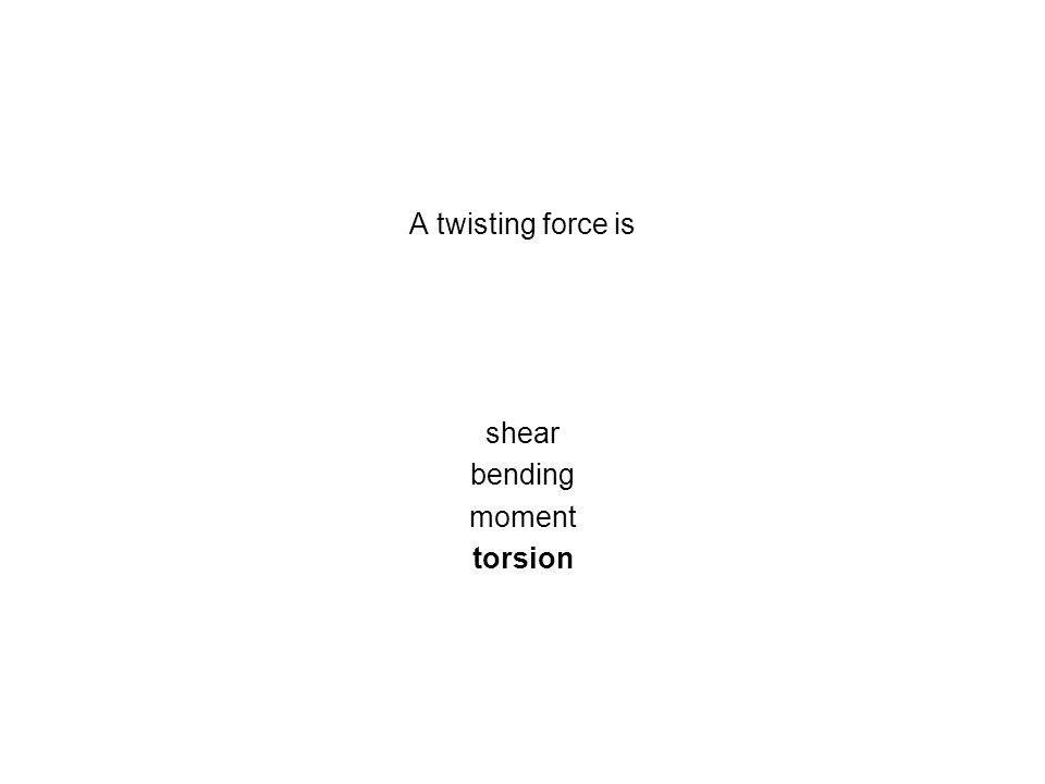 A twisting force is shear bending moment torsion