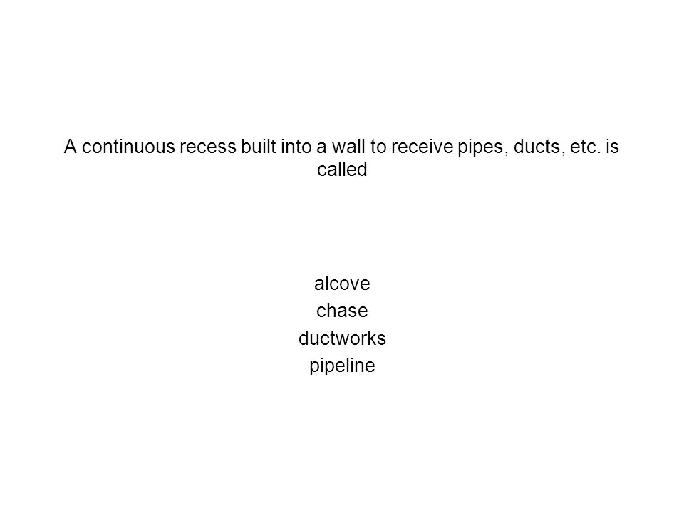 A continuous recess built into a wall to receive pipes, ducts, etc. is called alcove chase ductworks pipeline