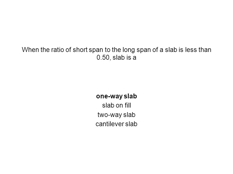 When the ratio of short span to the long span of a slab is less than 0.50, slab is a one-way slab slab on fill two-way slab cantilever slab