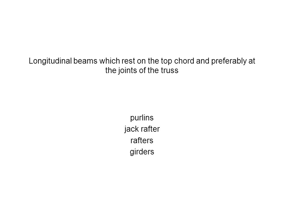 Longitudinal beams which rest on the top chord and preferably at the joints of the truss purlins jack rafter rafters girders