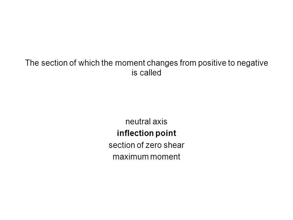 The section of which the moment changes from positive to negative is called neutral axis inflection point section of zero shear maximum moment