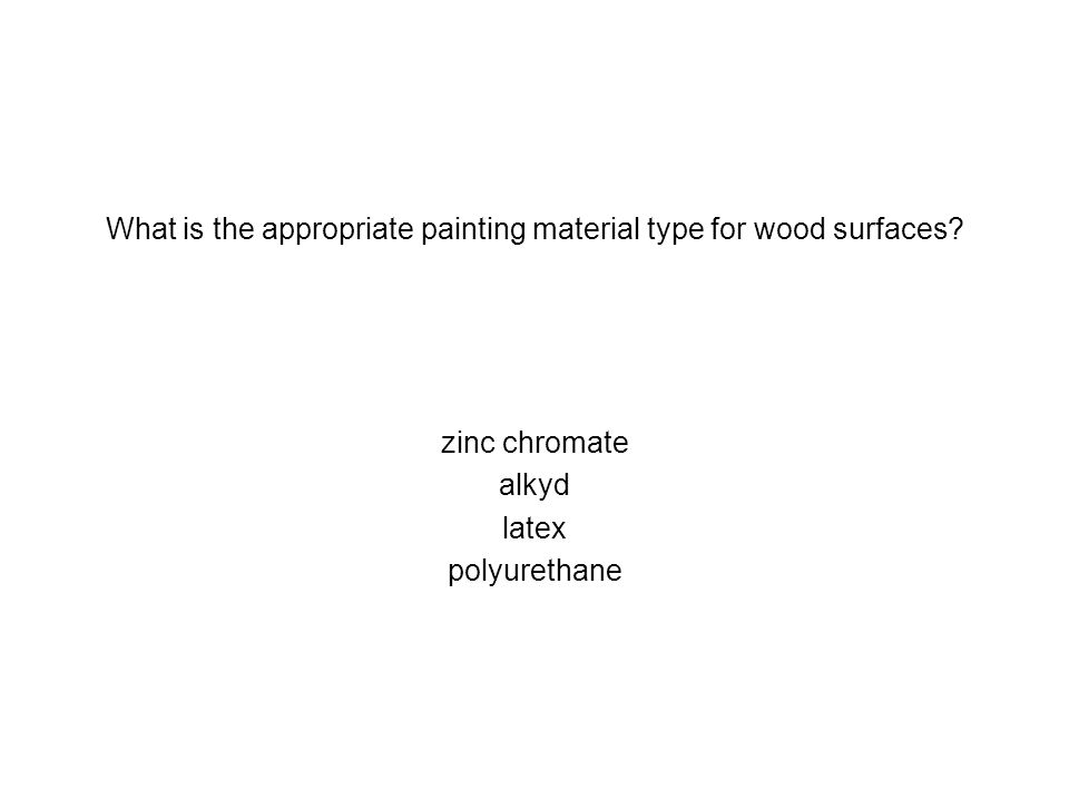 What is the appropriate painting material type for wood surfaces? zinc chromate alkyd latex polyurethane