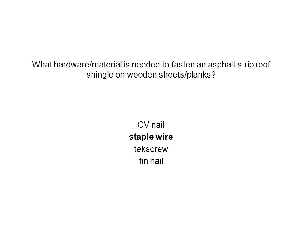 What hardware/material is needed to fasten an asphalt strip roof shingle on wooden sheets/planks? CV nail staple wire tekscrew fin nail