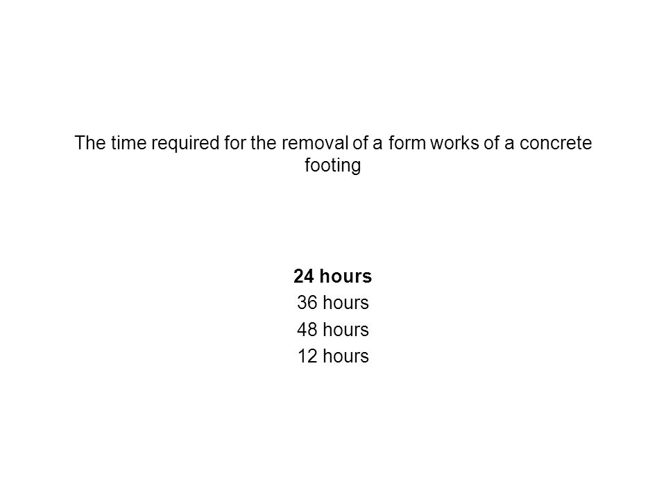 The time required for the removal of a form works of a concrete footing 24 hours 36 hours 48 hours 12 hours