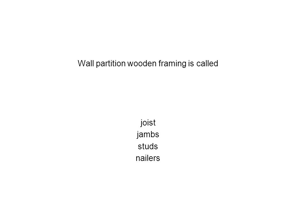 Wall partition wooden framing is called joist jambs studs nailers