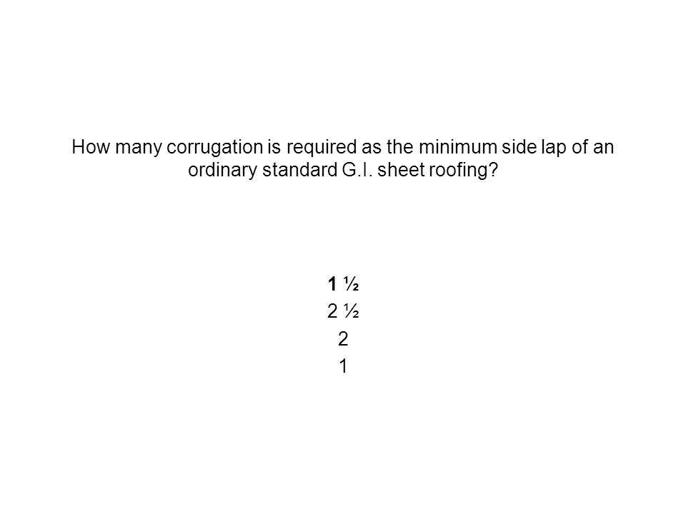 How many corrugation is required as the minimum side lap of an ordinary standard G.I. sheet roofing? 1 ½ 2 ½ 2 1