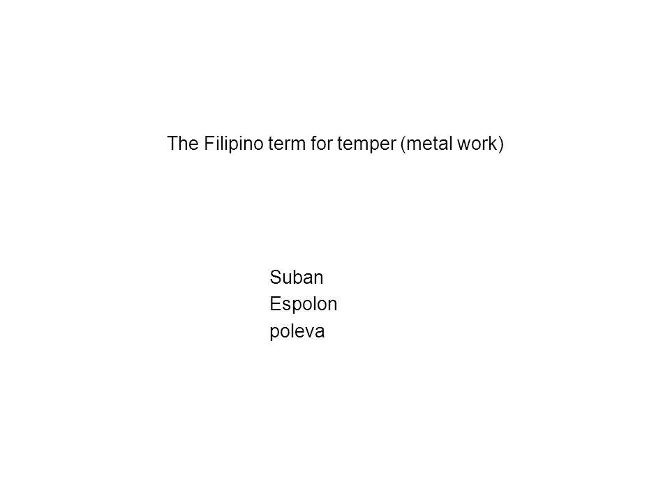 The Filipino term for temper (metal work) Suban Espolon poleva