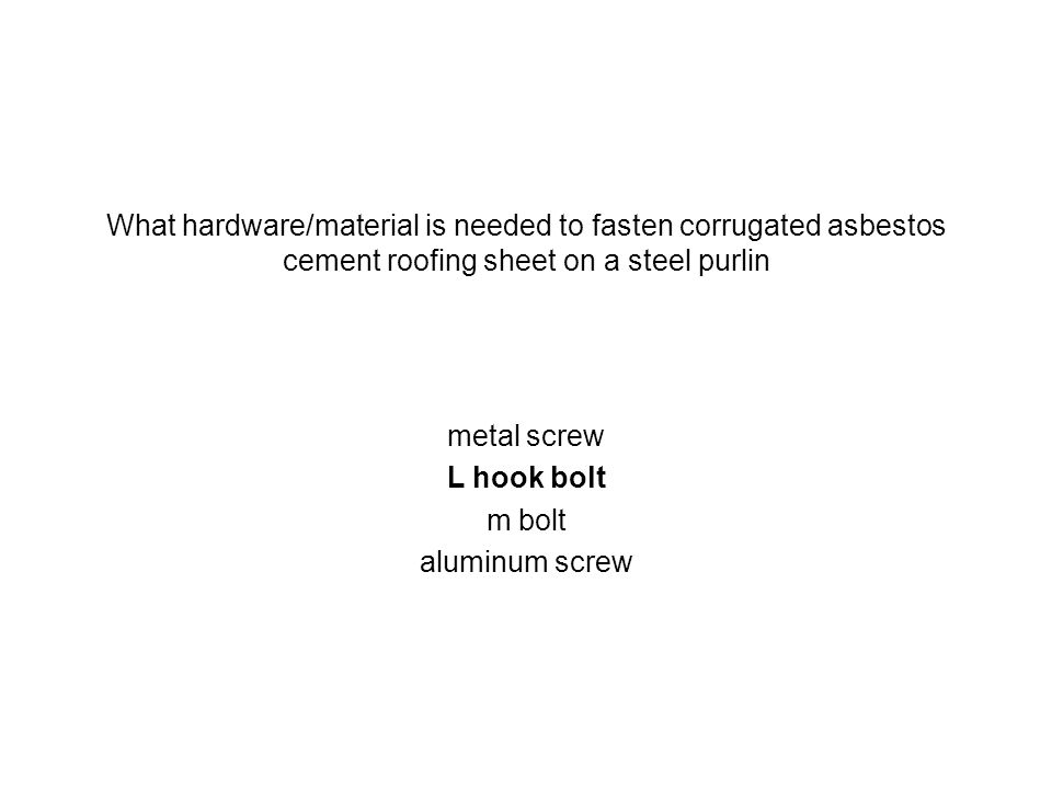 What hardware/material is needed to fasten corrugated asbestos cement roofing sheet on a steel purlin metal screw L hook bolt m bolt aluminum screw