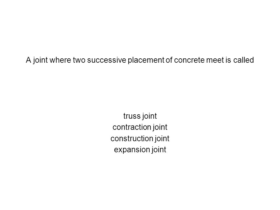 A joint where two successive placement of concrete meet is called truss joint contraction joint construction joint expansion joint