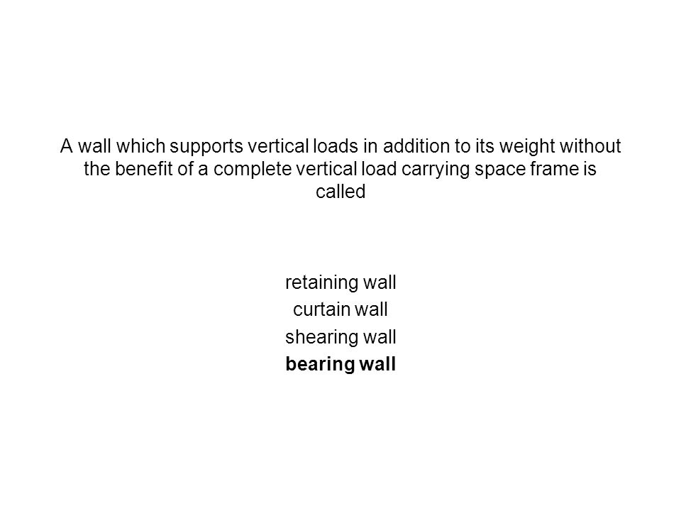 A wall which supports vertical loads in addition to its weight without the benefit of a complete vertical load carrying space frame is called retainin