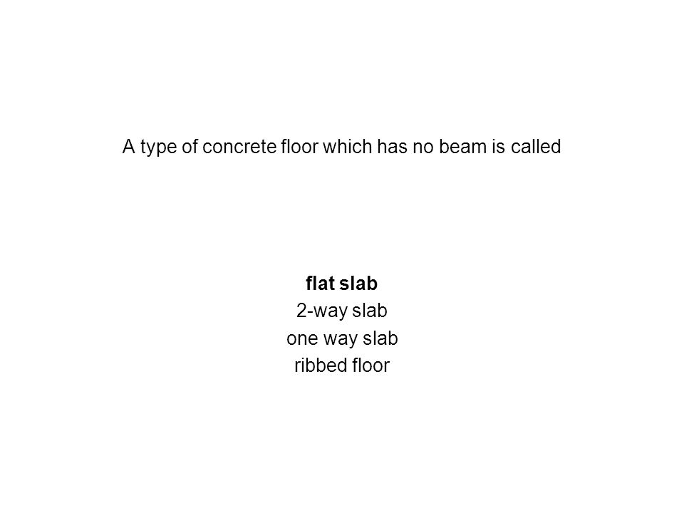 A type of concrete floor which has no beam is called flat slab 2-way slab one way slab ribbed floor
