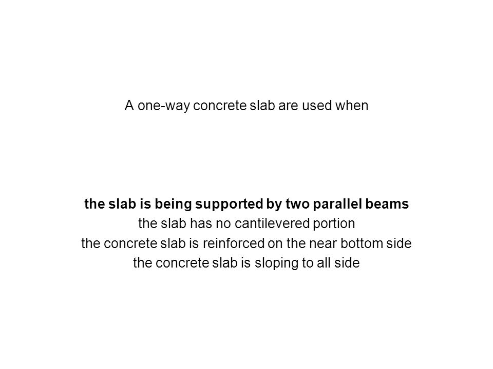 A one-way concrete slab are used when the slab is being supported by two parallel beams the slab has no cantilevered portion the concrete slab is rein