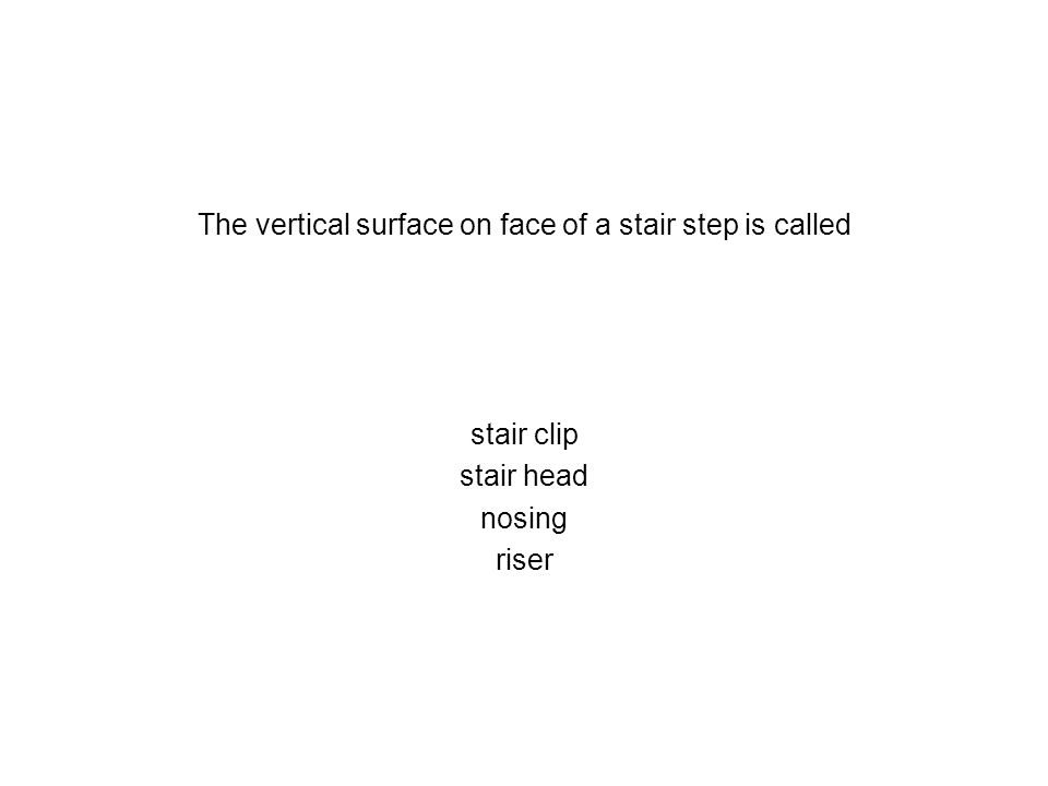 The vertical surface on face of a stair step is called stair clip stair head nosing riser