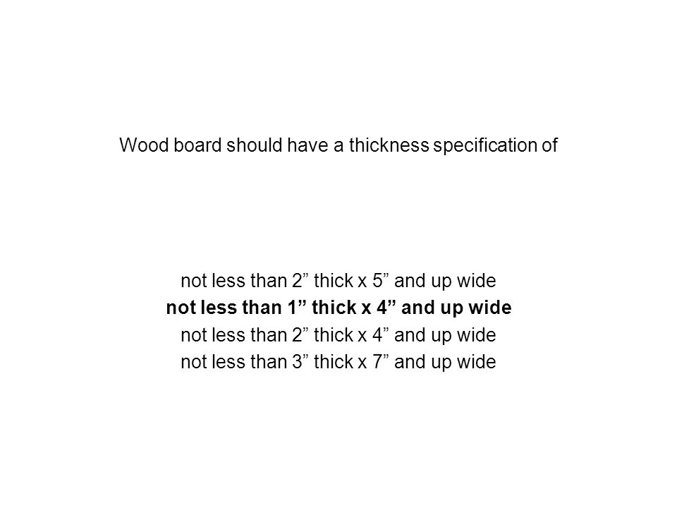 Wood board should have a thickness specification of not less than 2 thick x 5 and up wide not less than 1 thick x 4 and up wide not less than 2 thick