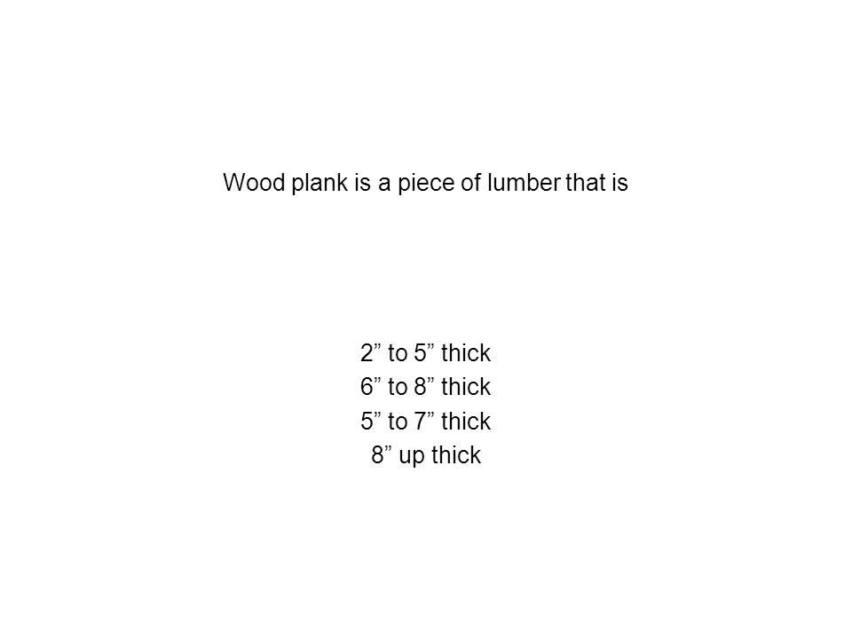 Wood plank is a piece of lumber that is 2 to 5 thick 6 to 8 thick 5 to 7 thick 8 up thick