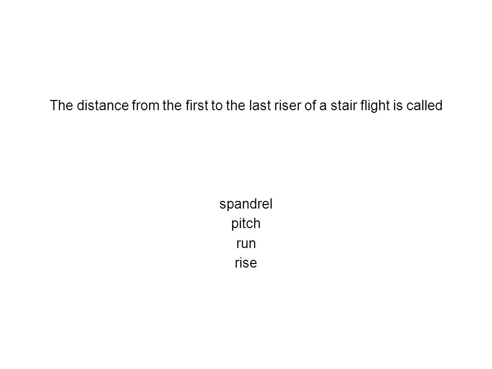 The distance from the first to the last riser of a stair flight is called spandrel pitch run rise
