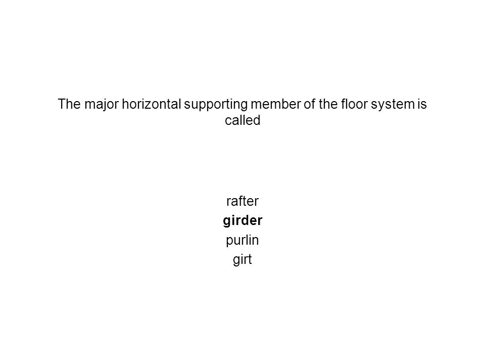 The major horizontal supporting member of the floor system is called rafter girder purlin girt