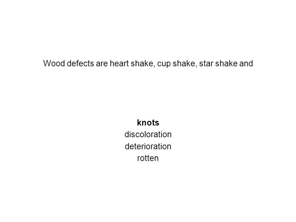 Wood defects are heart shake, cup shake, star shake and knots discoloration deterioration rotten