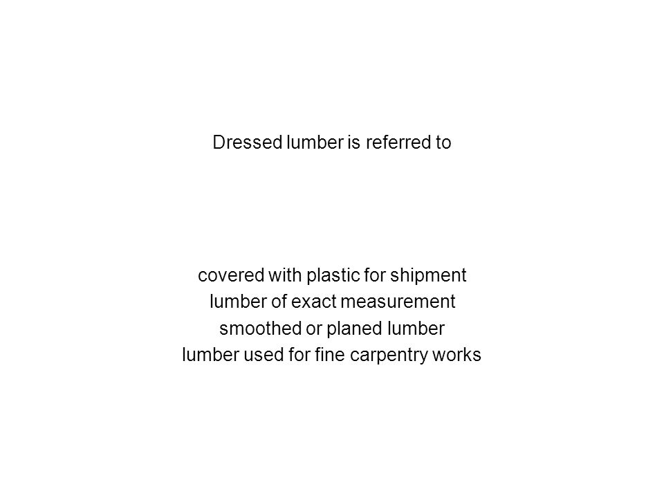 Dressed lumber is referred to covered with plastic for shipment lumber of exact measurement smoothed or planed lumber lumber used for fine carpentry w