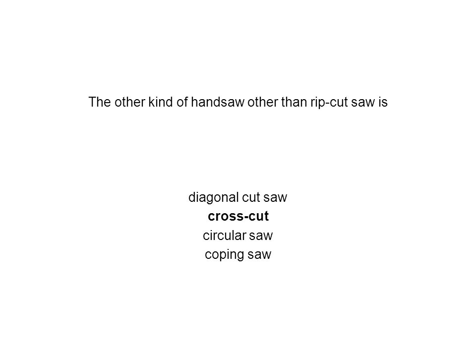 The other kind of handsaw other than rip-cut saw is diagonal cut saw cross-cut circular saw coping saw