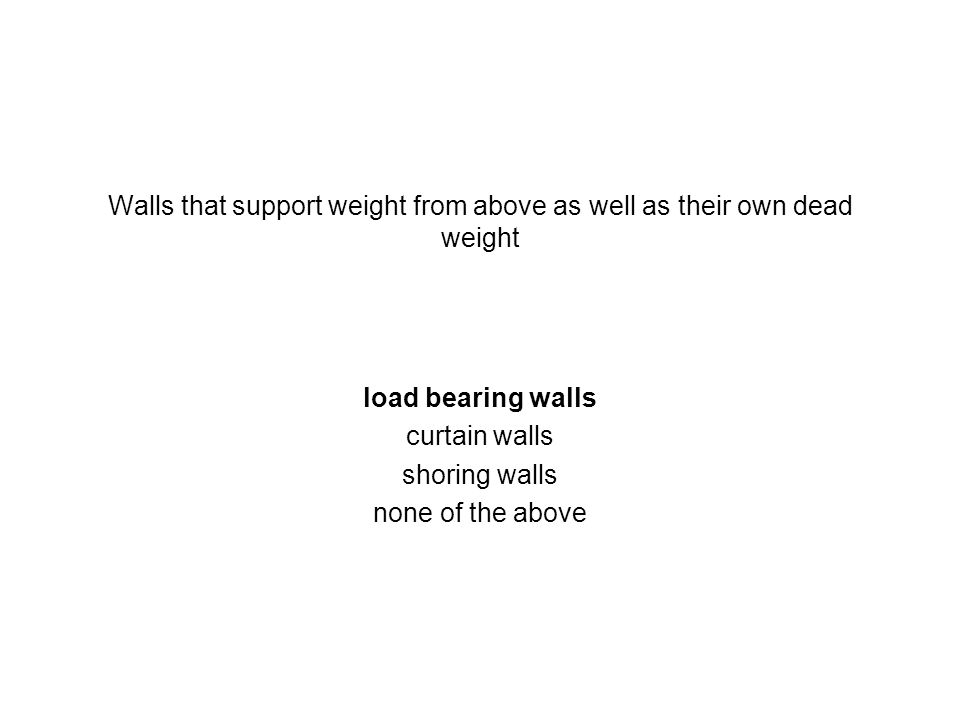 Walls that support weight from above as well as their own dead weight load bearing walls curtain walls shoring walls none of the above