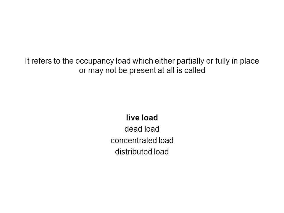 It refers to the occupancy load which either partially or fully in place or may not be present at all is called live load dead load concentrated load