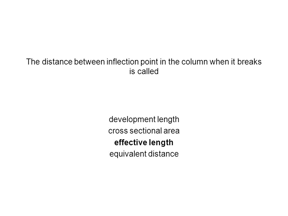 The distance between inflection point in the column when it breaks is called development length cross sectional area effective length equivalent dista
