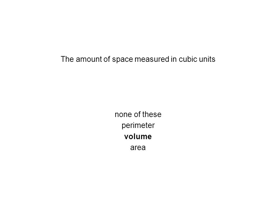 The amount of space measured in cubic units none of these perimeter volume area