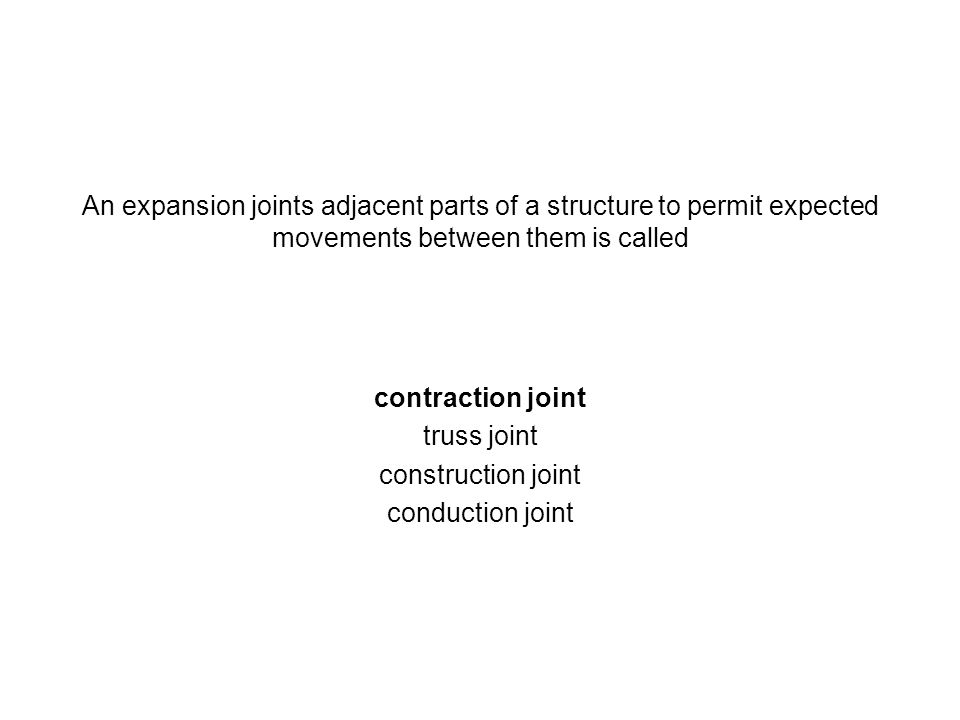 An expansion joints adjacent parts of a structure to permit expected movements between them is called contraction joint truss joint construction joint