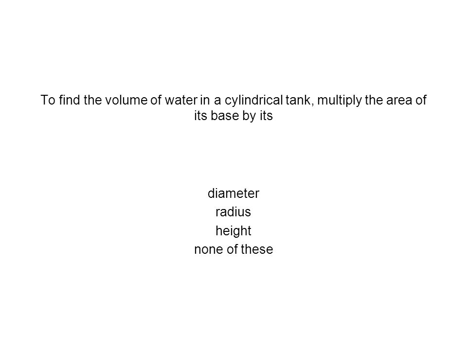 To find the volume of water in a cylindrical tank, multiply the area of its base by its diameter radius height none of these