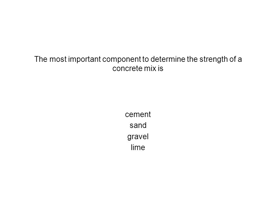 The most important component to determine the strength of a concrete mix is cement sand gravel lime