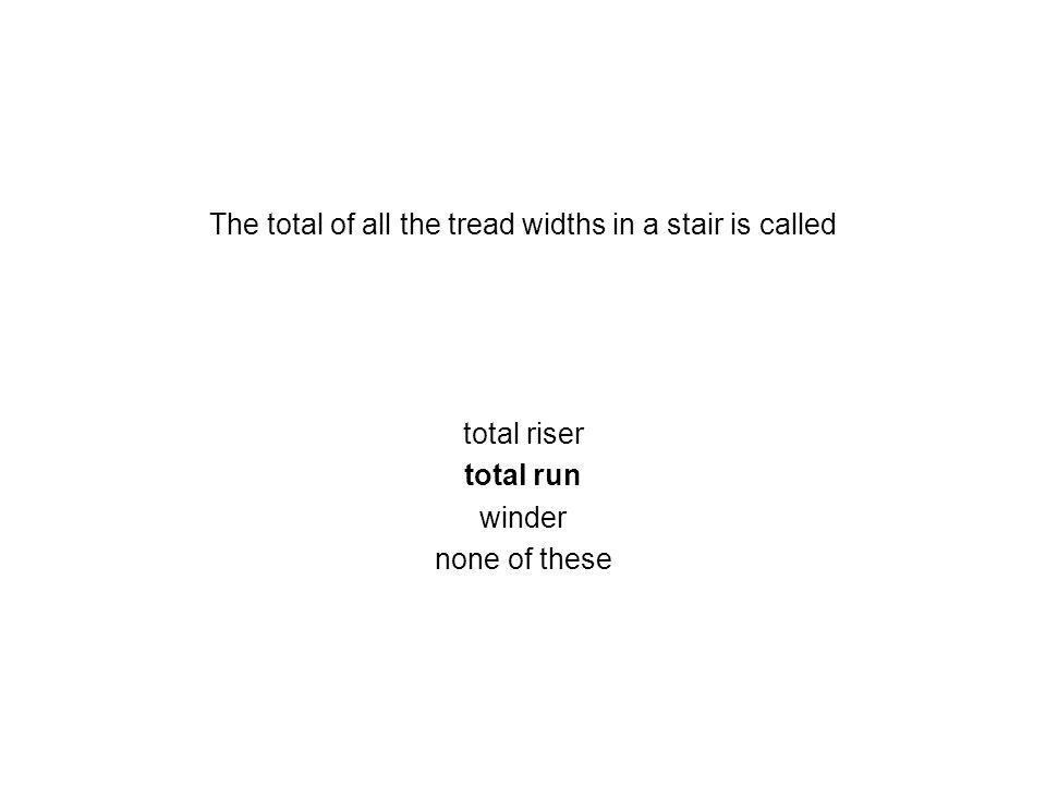 The total of all the tread widths in a stair is called total riser total run winder none of these