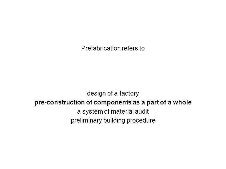 Prefabrication refers to design of a factory pre-construction of components as a part of a whole a system of material audit preliminary building proce