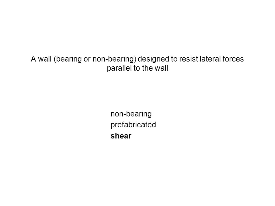 A wall (bearing or non-bearing) designed to resist lateral forces parallel to the wall non-bearing prefabricated shear