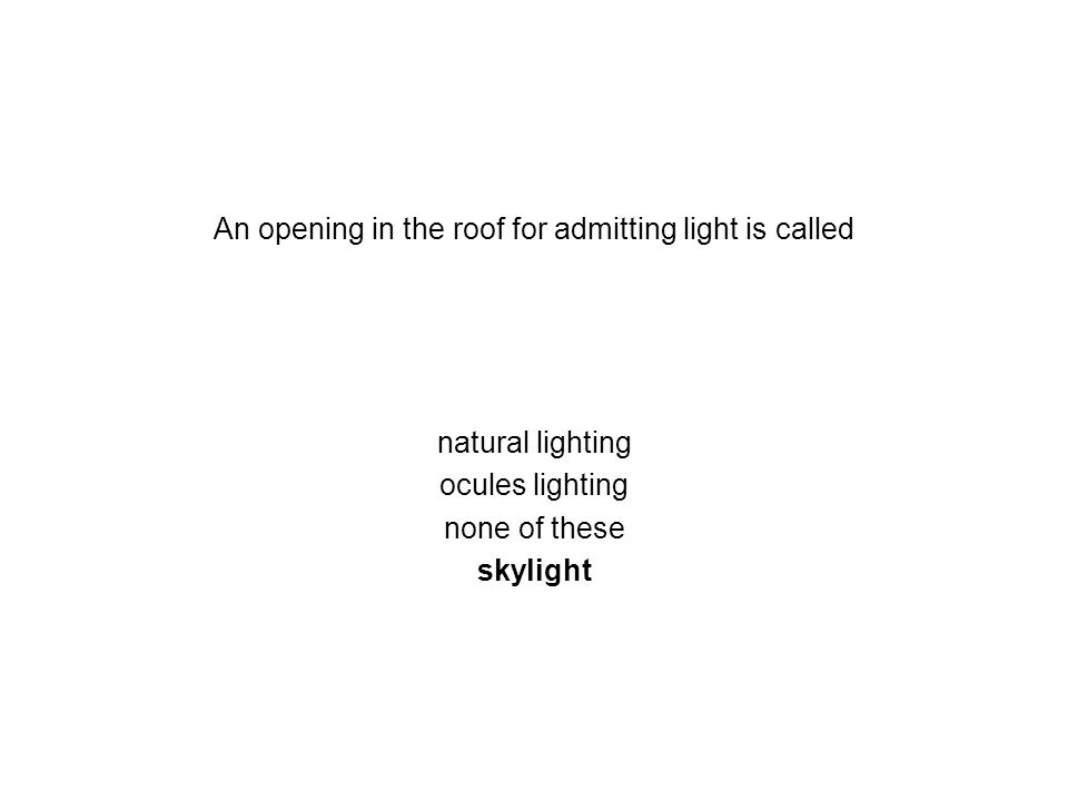 An opening in the roof for admitting light is called natural lighting ocules lighting none of these skylight