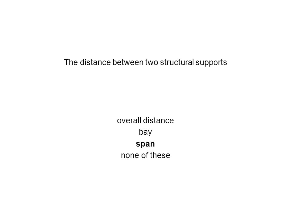 The distance between two structural supports overall distance bay span none of these