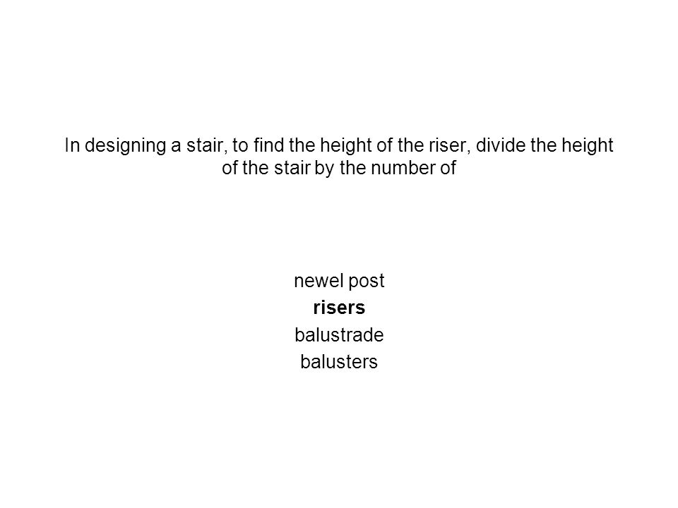 In designing a stair, to find the height of the riser, divide the height of the stair by the number of newel post risers balustrade balusters