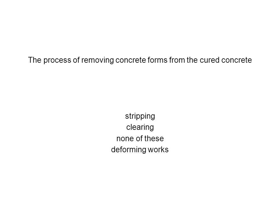 The process of removing concrete forms from the cured concrete stripping clearing none of these deforming works