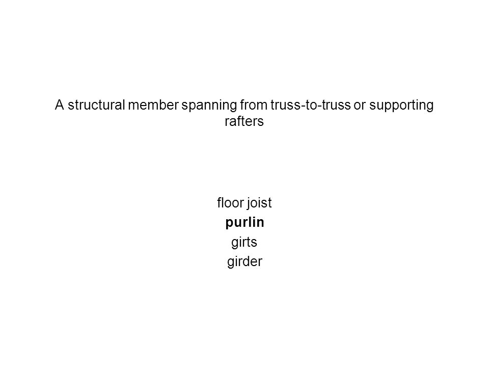 A structural member spanning from truss-to-truss or supporting rafters floor joist purlin girts girder