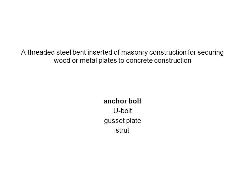 A threaded steel bent inserted of masonry construction for securing wood or metal plates to concrete construction anchor bolt U-bolt gusset plate stru