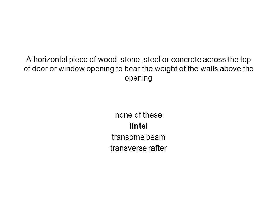 A horizontal piece of wood, stone, steel or concrete across the top of door or window opening to bear the weight of the walls above the opening none o