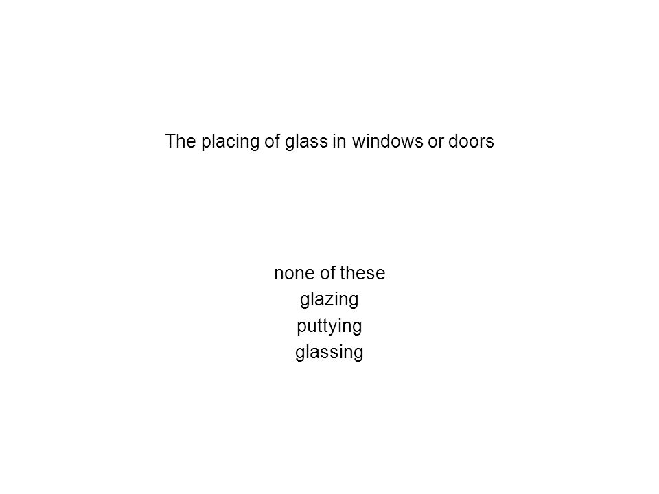 The placing of glass in windows or doors none of these glazing puttying glassing