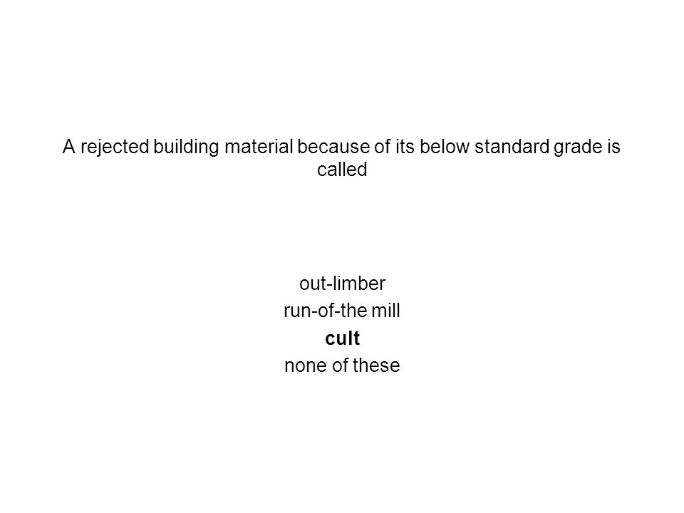 A rejected building material because of its below standard grade is called out-limber run-of-the mill cult none of these