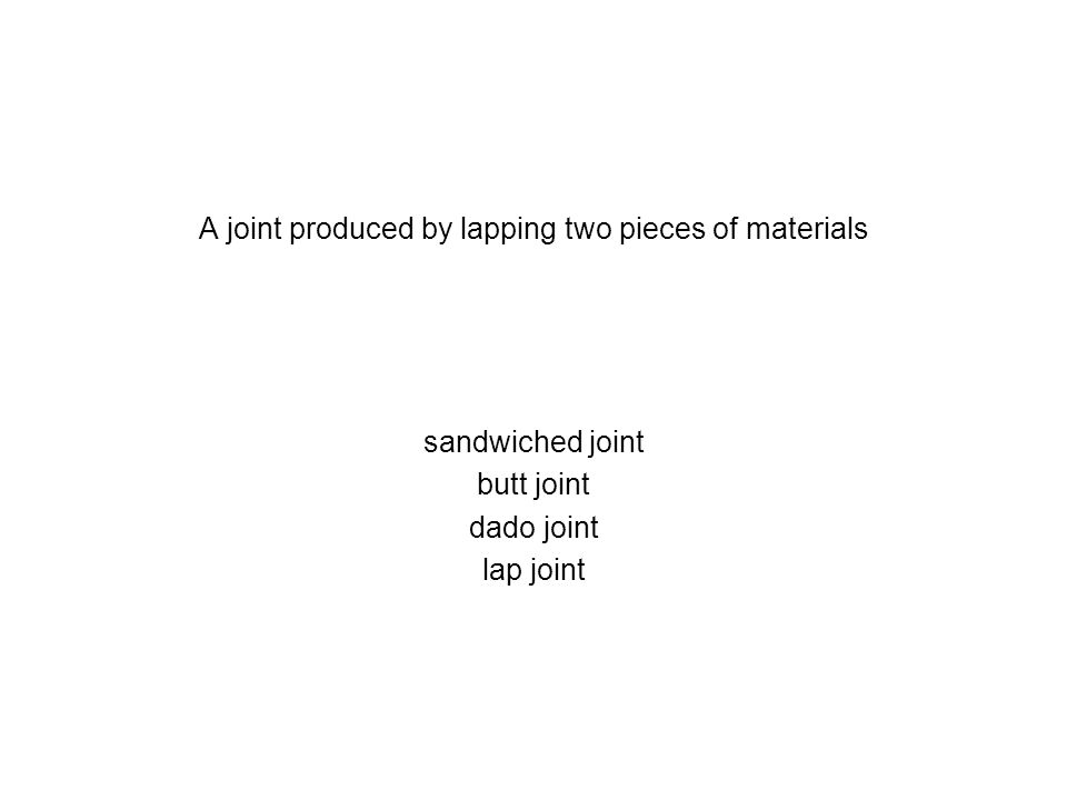 A joint produced by lapping two pieces of materials sandwiched joint butt joint dado joint lap joint
