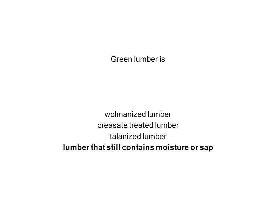 Green lumber is wolmanized lumber creasate treated lumber talanized lumber lumber that still contains moisture or sap