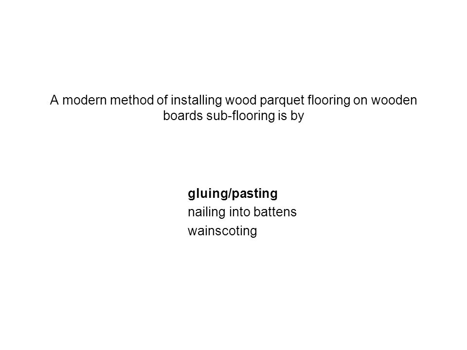 A modern method of installing wood parquet flooring on wooden boards sub-flooring is by gluing/pasting nailing into battens wainscoting