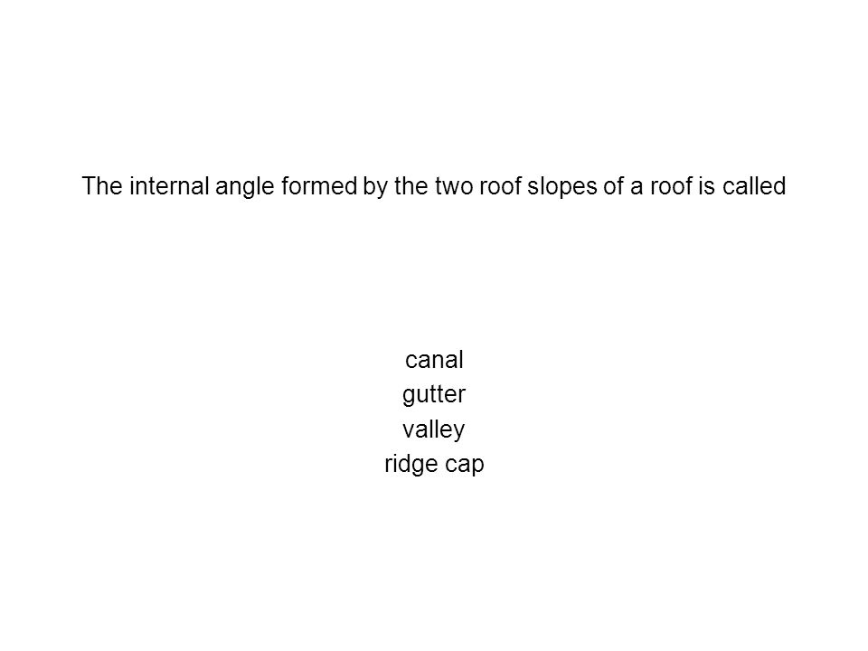 The internal angle formed by the two roof slopes of a roof is called canal gutter valley ridge cap