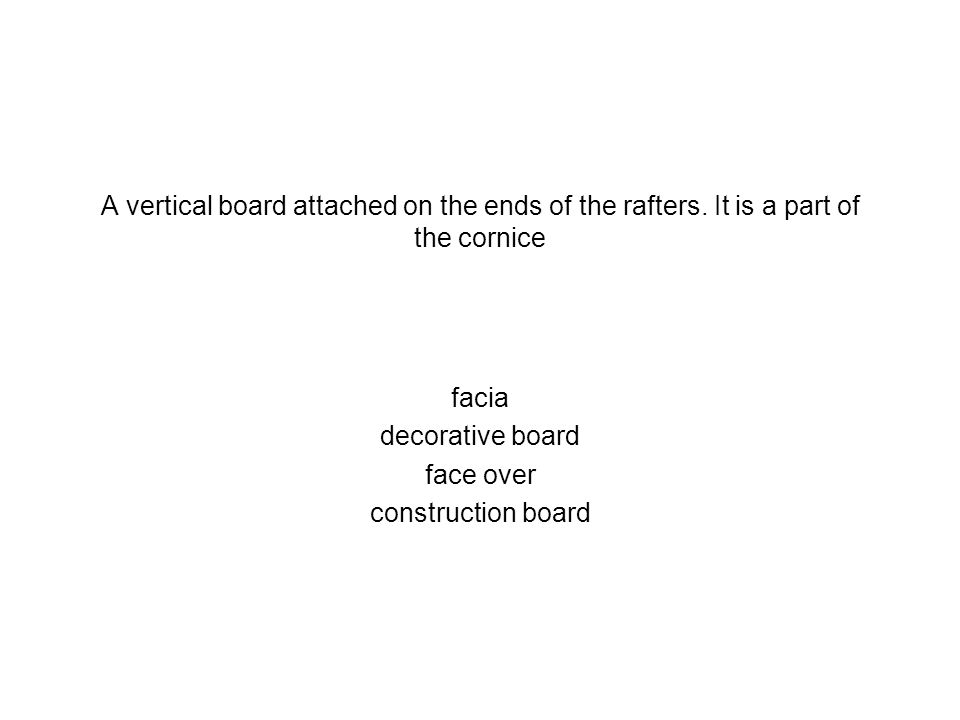 A vertical board attached on the ends of the rafters. It is a part of the cornice facia decorative board face over construction board
