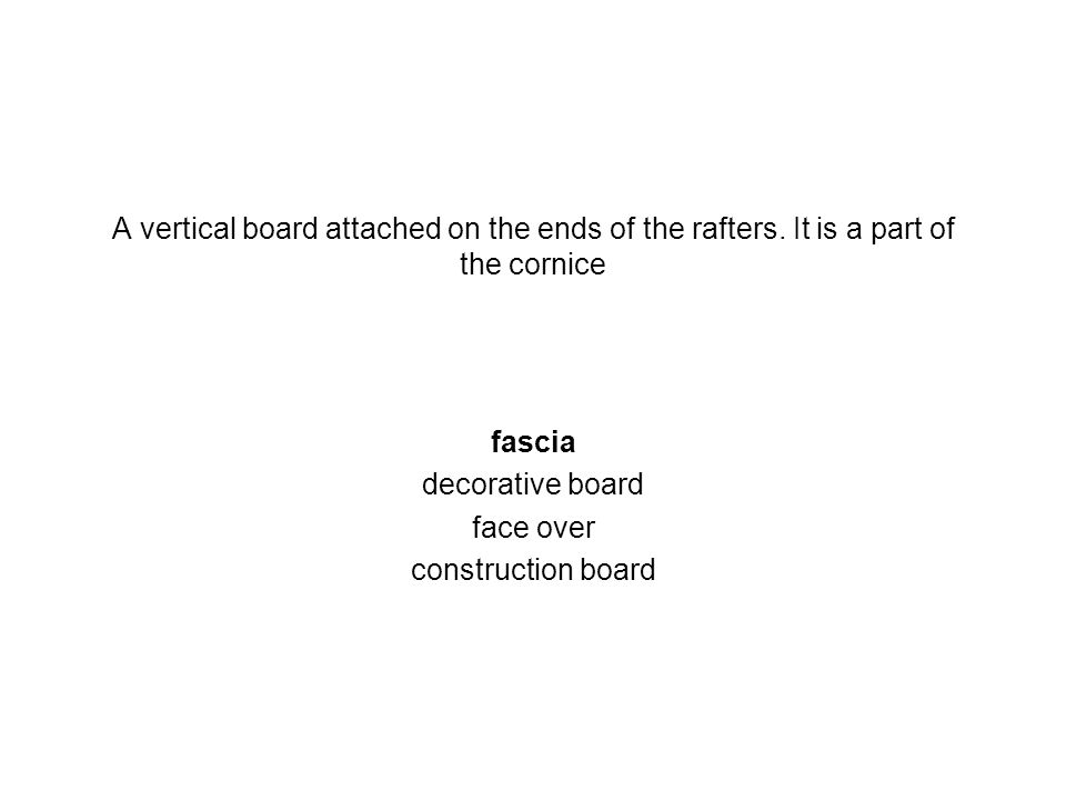 A vertical board attached on the ends of the rafters. It is a part of the cornice fascia decorative board face over construction board