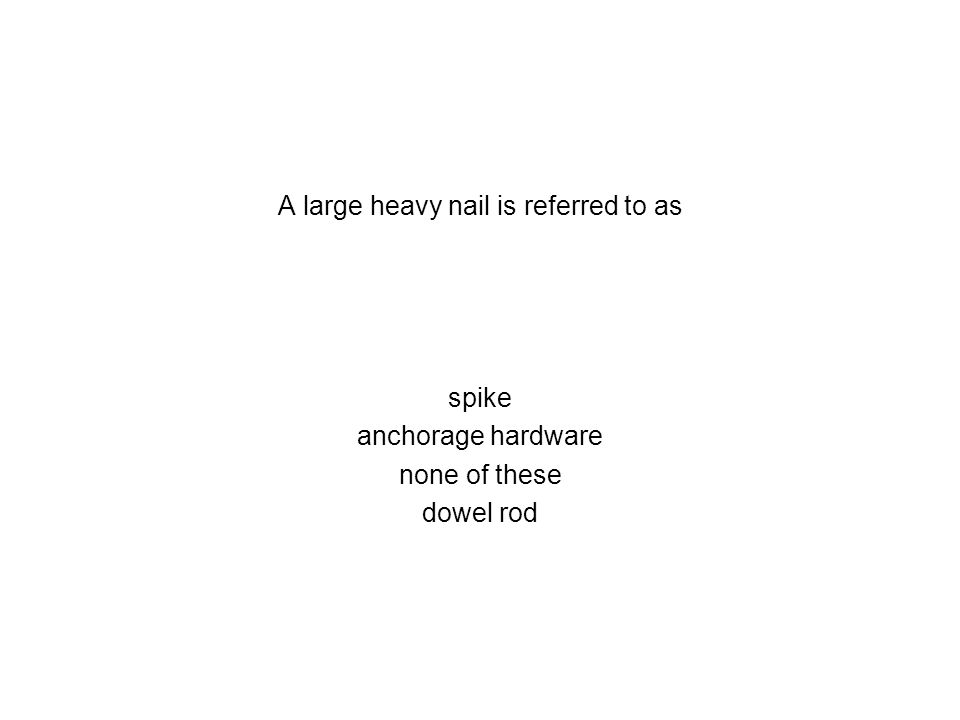 A large heavy nail is referred to as spike anchorage hardware none of these dowel rod